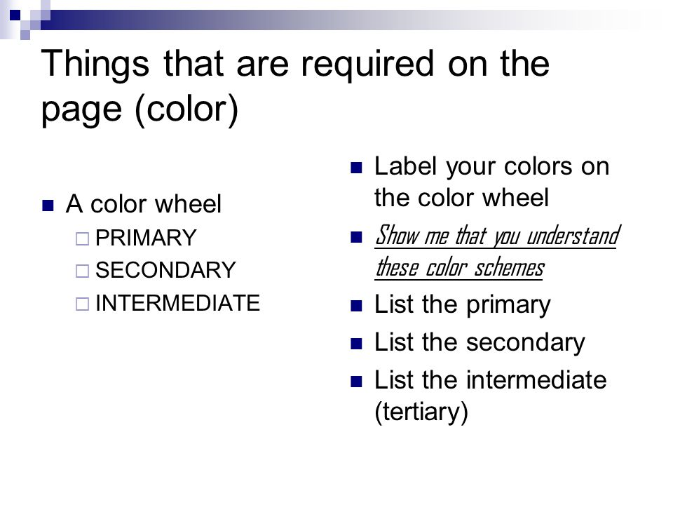 Things that are required on the page (color) A color wheel PRIMARY SECONDARY INTERMEDIATE Label your colors on the color wheel Show me that you understand these color schemes List the primary List the secondary List the intermediate (tertiary)