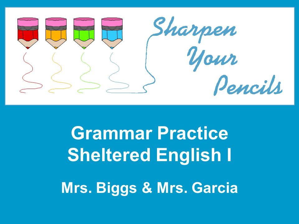 Grammar Practice Sheltered English I Mrs. Biggs & Mrs. Garcia