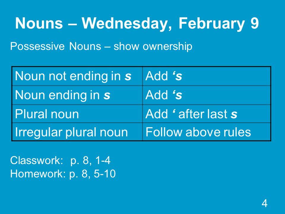 4 Nouns – Wednesday, February 9 Possessive Nouns – show ownership Classwork: p. 8, 1-4 Homework: p. 8, 5-10 Noun not ending in sAdd s Noun ending in s