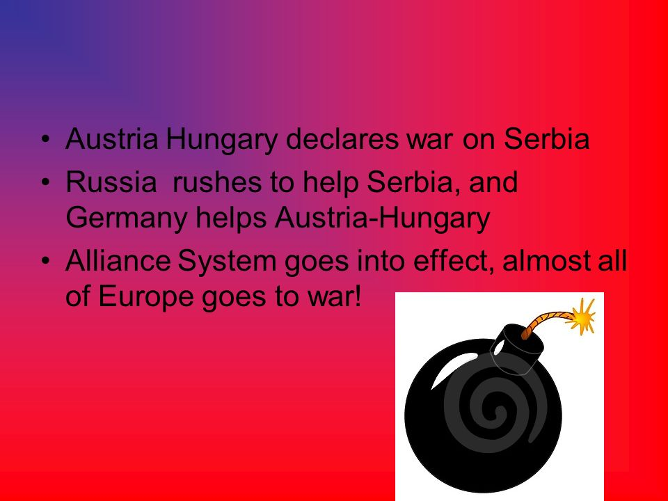 Austria Hungary declares war on Serbia Russia rushes to help Serbia, and Germany helps Austria-Hungary Alliance System goes into effect, almost all of