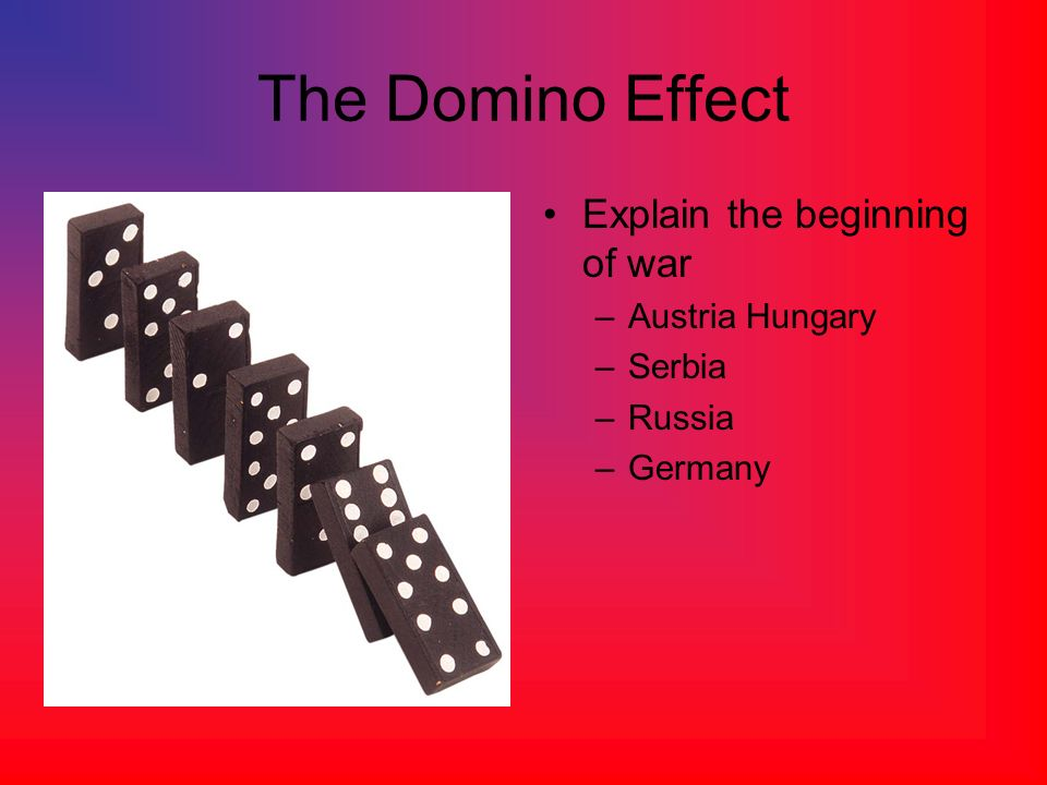 The Domino Effect Explain the beginning of war –Austria Hungary –Serbia –Russia –Germany
