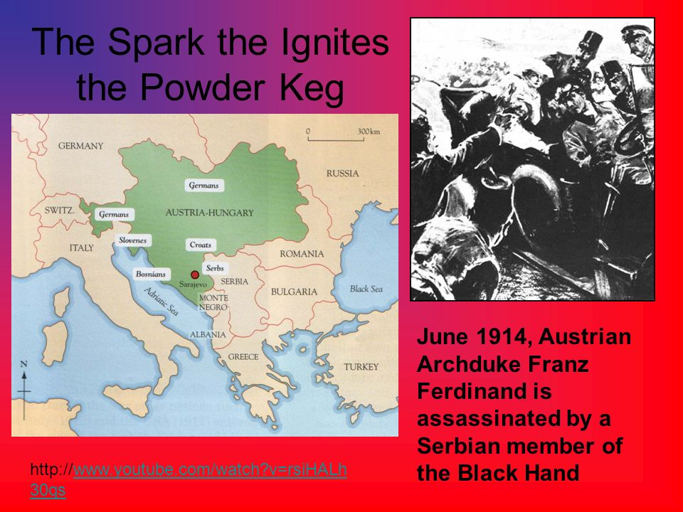 The Spark the Ignites the Powder Keg June 1914, Austrian Archduke Franz Ferdinand is assassinated by a Serbian member of the Black Hand http://www.you