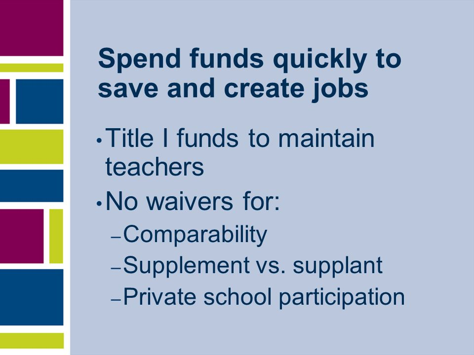 Spend funds quickly to save and create jobs Title I funds to maintain teachers No waivers for: – Comparability – Supplement vs. supplant – Private sch