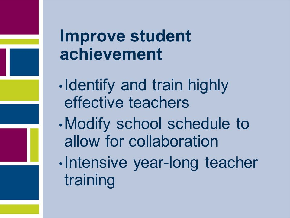 Improve student achievement Identify and train highly effective teachers Modify school schedule to allow for collaboration Intensive year-long teacher training