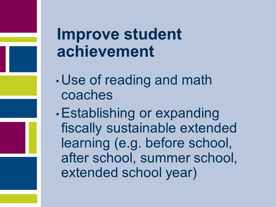 Improve student achievement Use of reading and math coaches Establishing or expanding fiscally sustainable extended learning (e.g. before school, afte