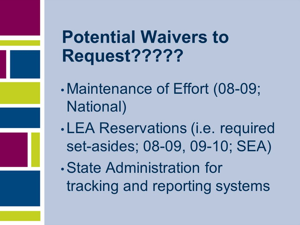 Potential Waivers to Request????? Maintenance of Effort (08-09; National) LEA Reservations (i.e. required set-asides; 08-09, 09-10; SEA) State Adminis