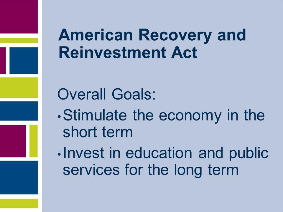 Overall Goals: Stimulate the economy in the short term Invest in education and public services for the long term American Recovery and Reinvestment Act