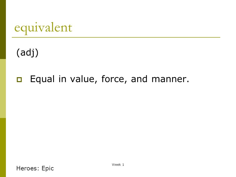 Week 1 equivalent (adj) Equal in value, force, and manner. Heroes: Epic