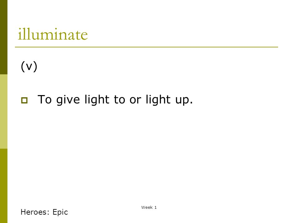 Week 1 illuminate (v) To give light to or light up. Heroes: Epic