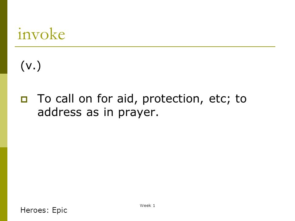 Week 1 invoke (v.) To call on for aid, protection, etc; to address as in prayer. Heroes: Epic