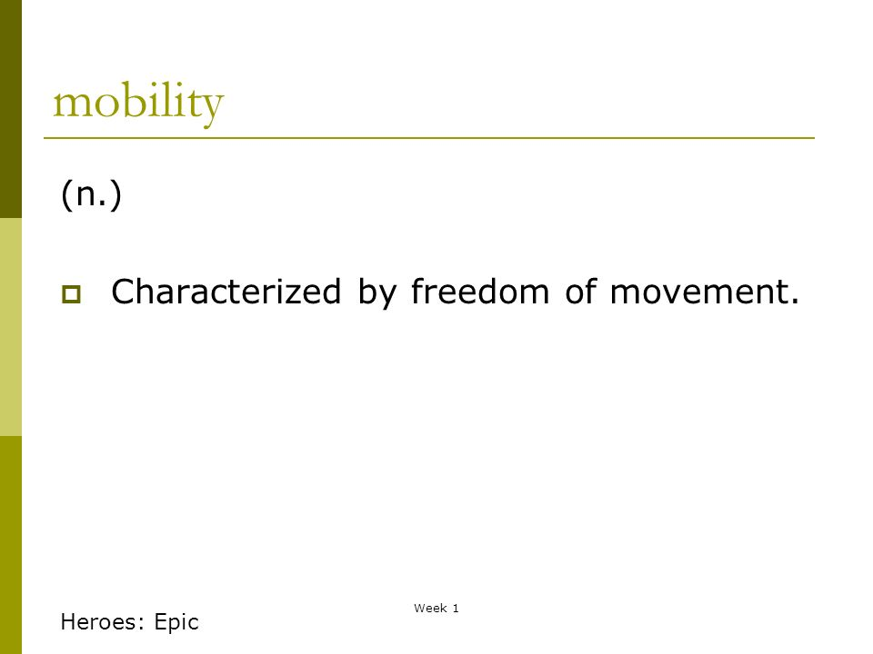 Week 1 mobility (n.) Characterized by freedom of movement. Heroes: Epic