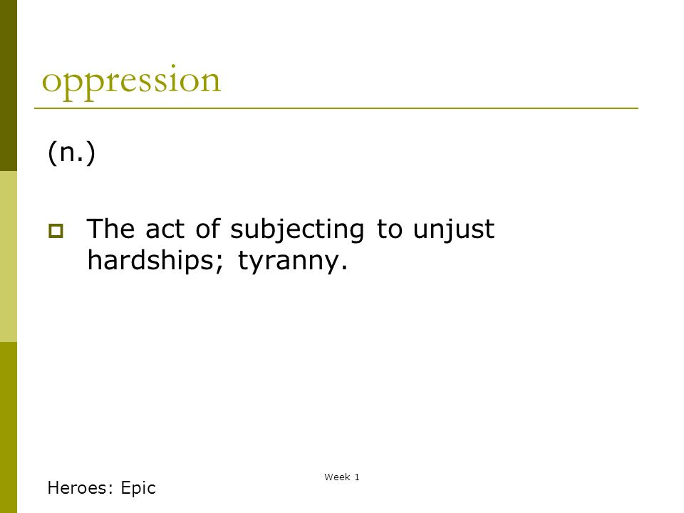 Week 1 oppression (n.) The act of subjecting to unjust hardships; tyranny. Heroes: Epic