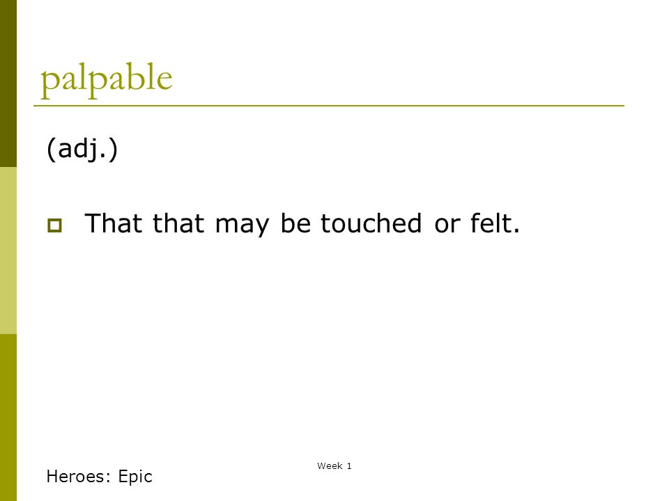 Week 1 palpable (adj.) That that may be touched or felt. Heroes: Epic