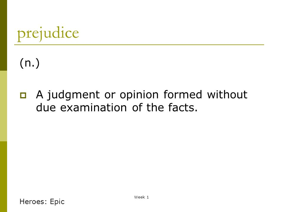 Week 1 prejudice (n.) A judgment or opinion formed without due examination of the facts.