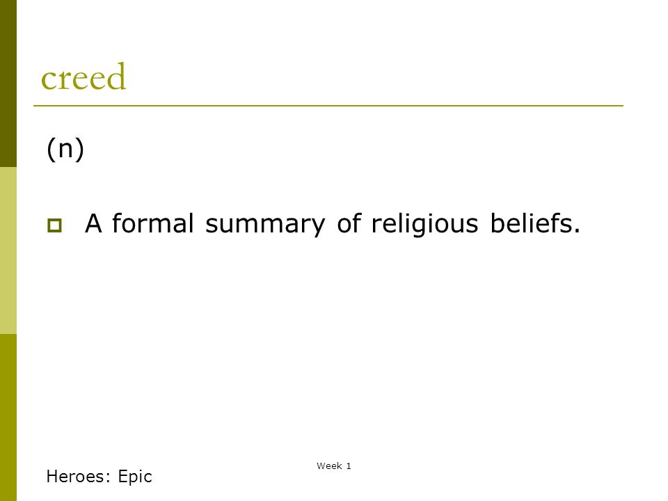 Week 1 creed (n) A formal summary of religious beliefs. Heroes: Epic