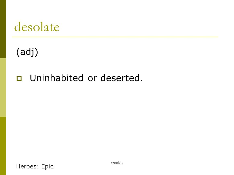 Week 1 desolate (adj) Uninhabited or deserted. Heroes: Epic