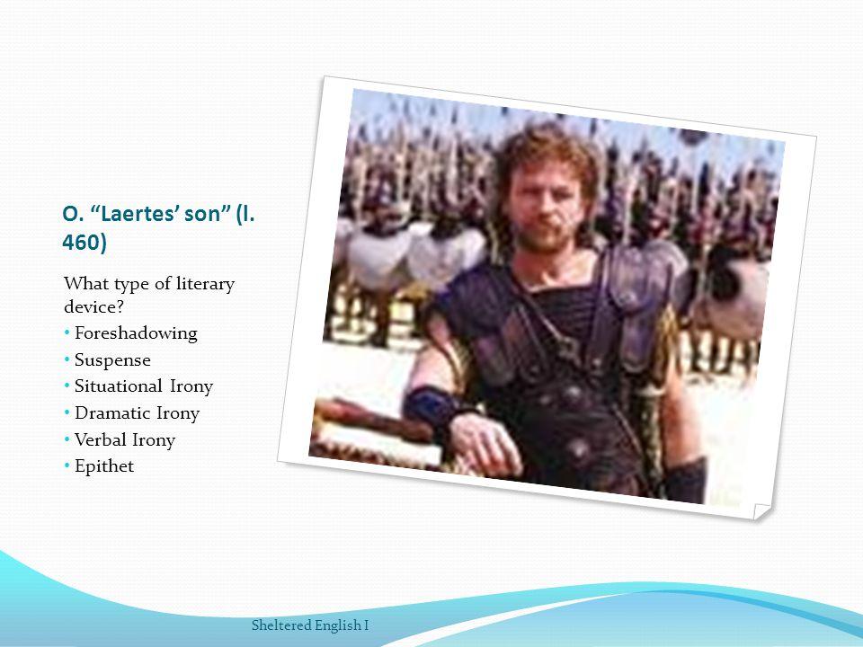 O. Laertes son (l. 460) What type of literary device? Foreshadowing Suspense Situational Irony Dramatic Irony Verbal Irony Epithet Sheltered English I