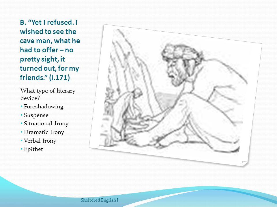 B. Yet I refused. I wished to see the cave man, what he had to offer – no pretty sight, it turned out, for my friends. (l.171) What type of literary d