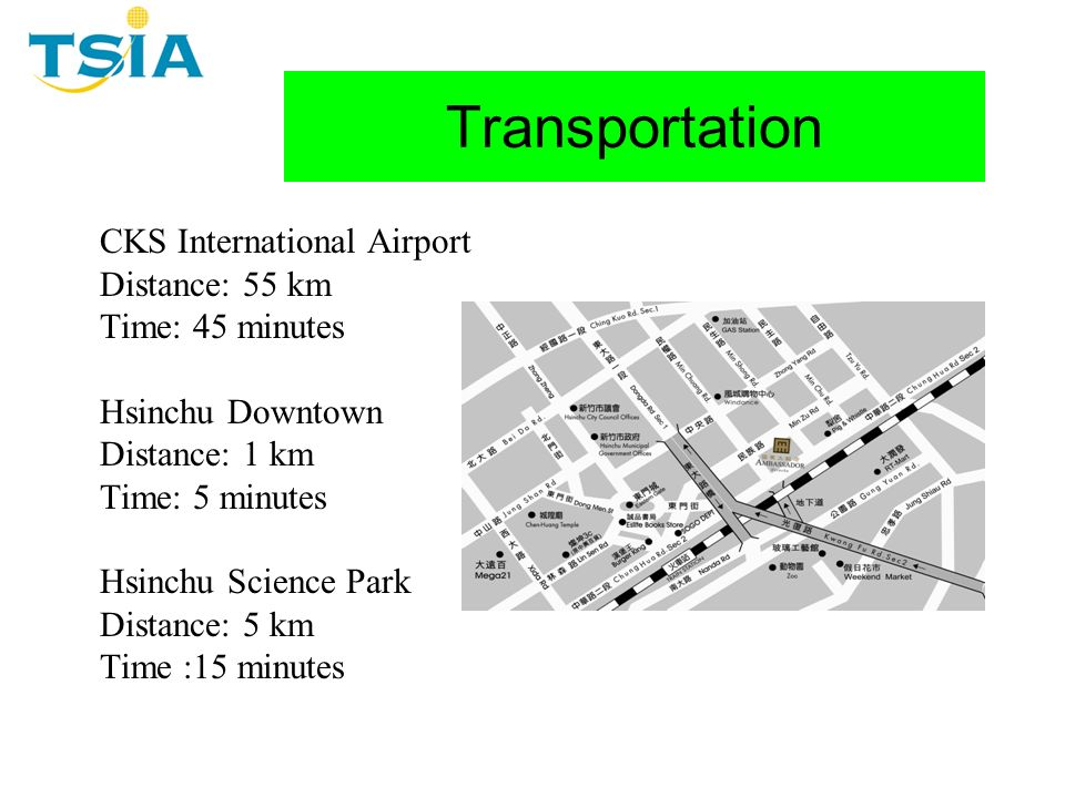 Transportation CKS International Airport Distance: 55 km Time: 45 minutes Hsinchu Downtown Distance: 1 km Time: 5 minutes Hsinchu Science Park Distance: 5 km Time :15 minutes