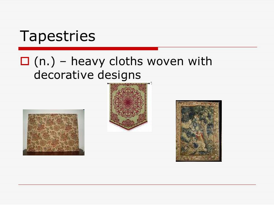 Tapestries (n.) – heavy cloths woven with decorative designs