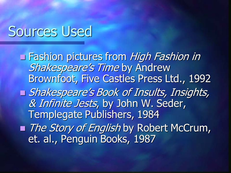 Sources Used Fashion pictures from High Fashion in Shakespeares Time by Andrew Brownfoot, Five Castles Press Ltd., 1992 Fashion pictures from High Fashion in Shakespeares Time by Andrew Brownfoot, Five Castles Press Ltd., 1992 Shakespeares Book of Insults, Insights, & Infinite Jests, by John W.