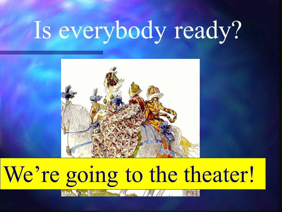 Is everybody ready Were going to the theater!