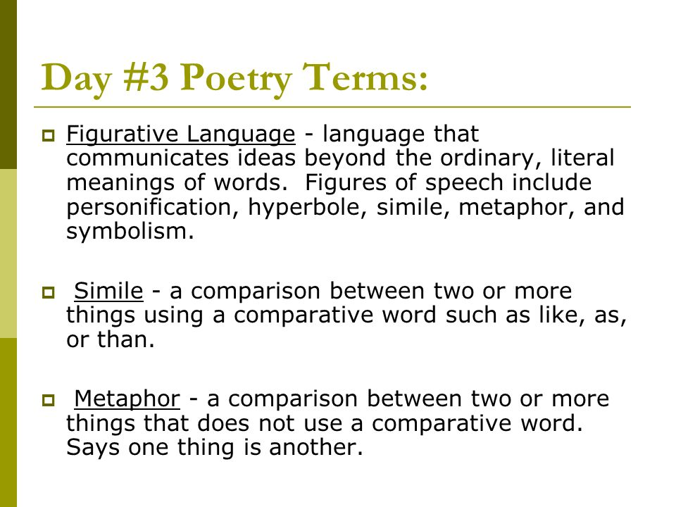 Day #3 Poetry Terms: Figurative Language - language that communicates ideas beyond the ordinary, literal meanings of words. Figures of speech include