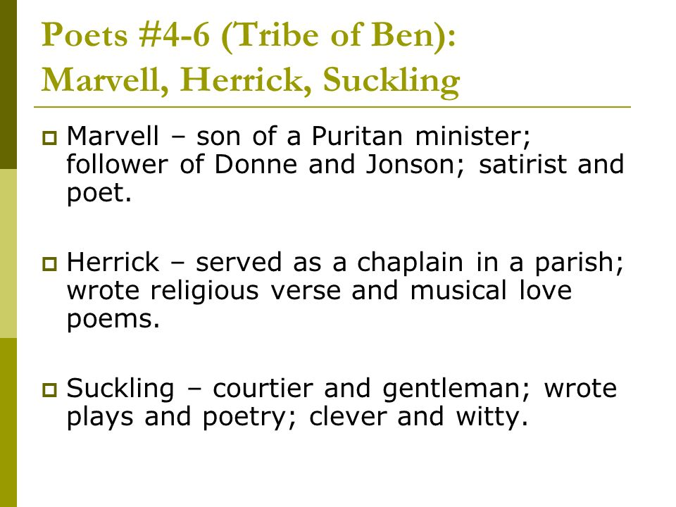Poets #4-6 (Tribe of Ben): Marvell, Herrick, Suckling Marvell – son of a Puritan minister; follower of Donne and Jonson; satirist and poet. Herrick –