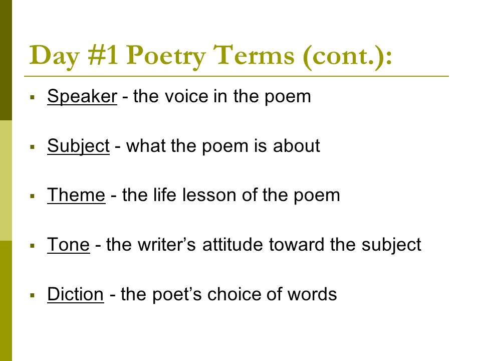 Day #1 Poetry Terms (cont.): Speaker - the voice in the poem Subject - what the poem is about Theme - the life lesson of the poem Tone - the writers a