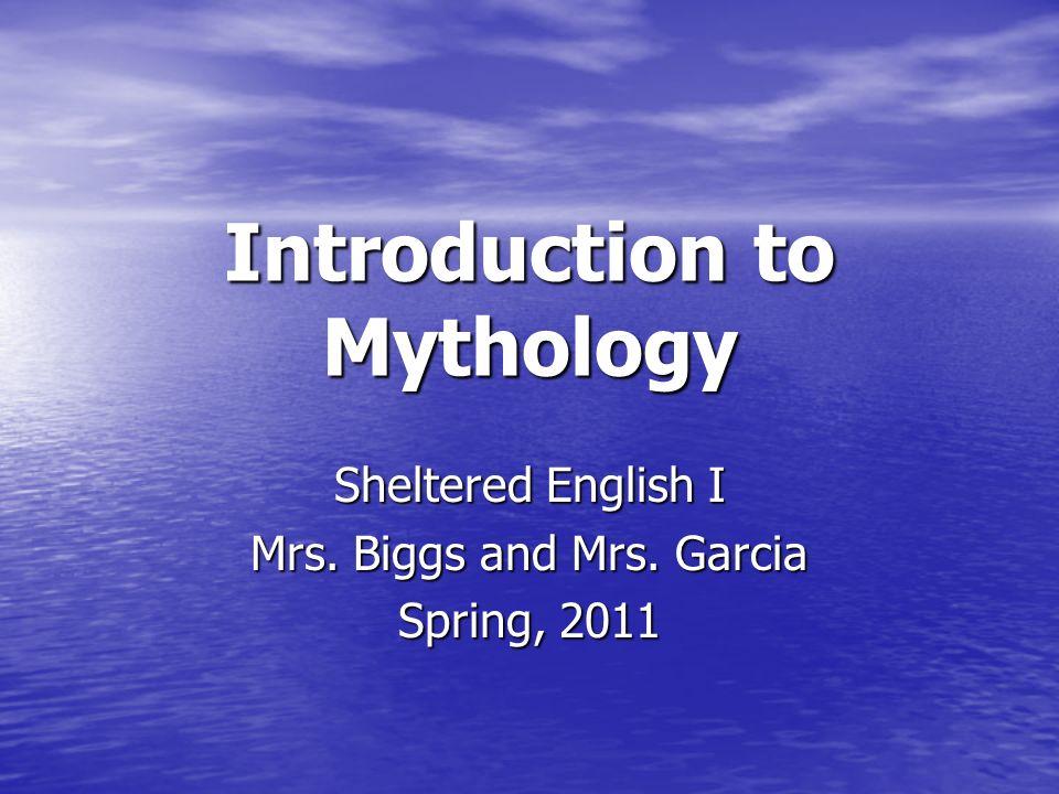 Introduction to Mythology Sheltered English I Mrs. Biggs and Mrs. Garcia Spring, 2011