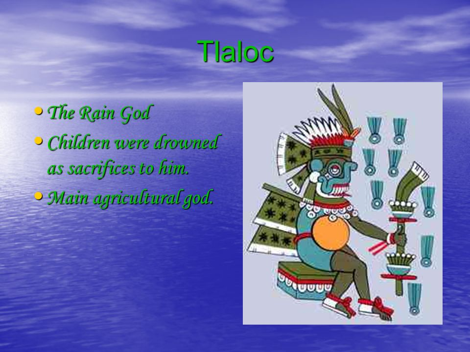 Tlaloc The Rain God The Rain God Children were drowned as sacrifices to him.
