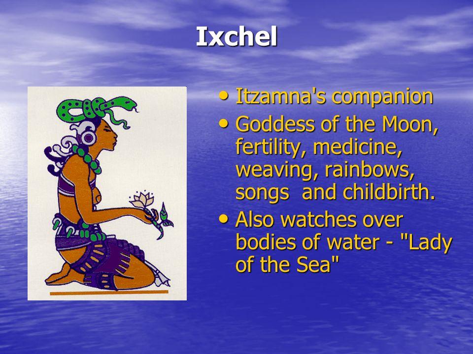 Ixchel Itzamna s companion Itzamna s companion Goddess of the Moon, fertility, medicine, weaving, rainbows, songs and childbirth.