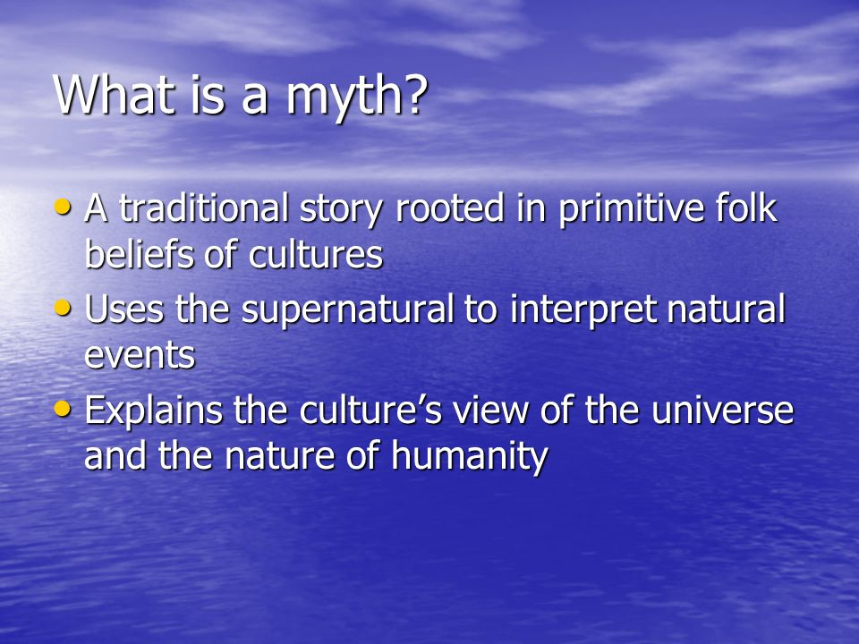 What is a myth? A traditional story rooted in primitive folk beliefs of cultures A traditional story rooted in primitive folk beliefs of cultures Uses
