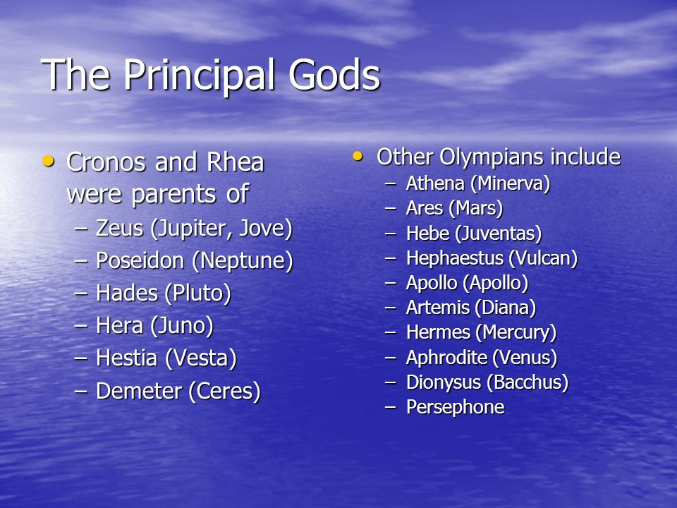 The Principal Gods Cronos and Rhea were parents of Cronos and Rhea were parents of –Zeus (Jupiter, Jove) –Poseidon (Neptune) –Hades (Pluto) –Hera (Juno) –Hestia (Vesta) –Demeter (Ceres) Other Olympians include Other Olympians include –Athena (Minerva) –Ares (Mars) –Hebe (Juventas) –Hephaestus (Vulcan) –Apollo (Apollo) –Artemis (Diana) –Hermes (Mercury) –Aphrodite (Venus) –Dionysus (Bacchus) –Persephone