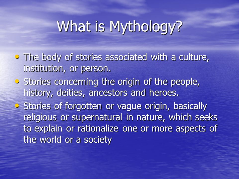 What is Mythology? The body of stories associated with a culture, institution, or person. The body of stories associated with a culture, institution,