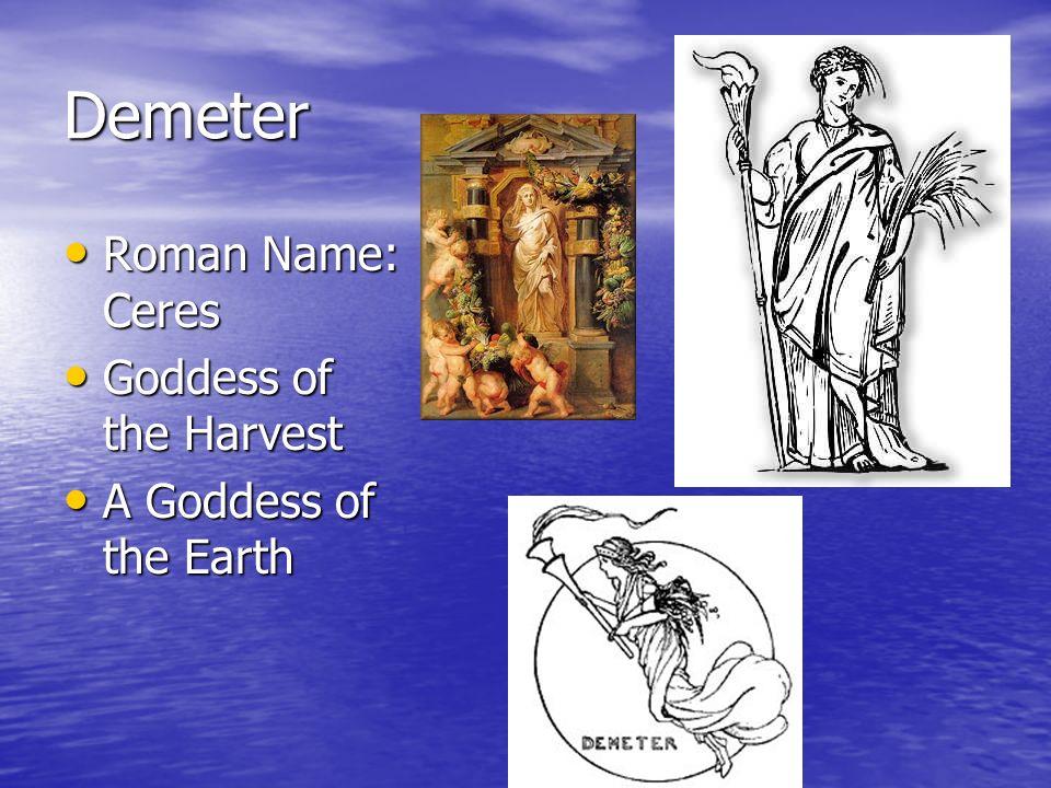 Demeter Roman Name: Ceres Roman Name: Ceres Goddess of the Harvest Goddess of the Harvest A Goddess of the Earth A Goddess of the Earth