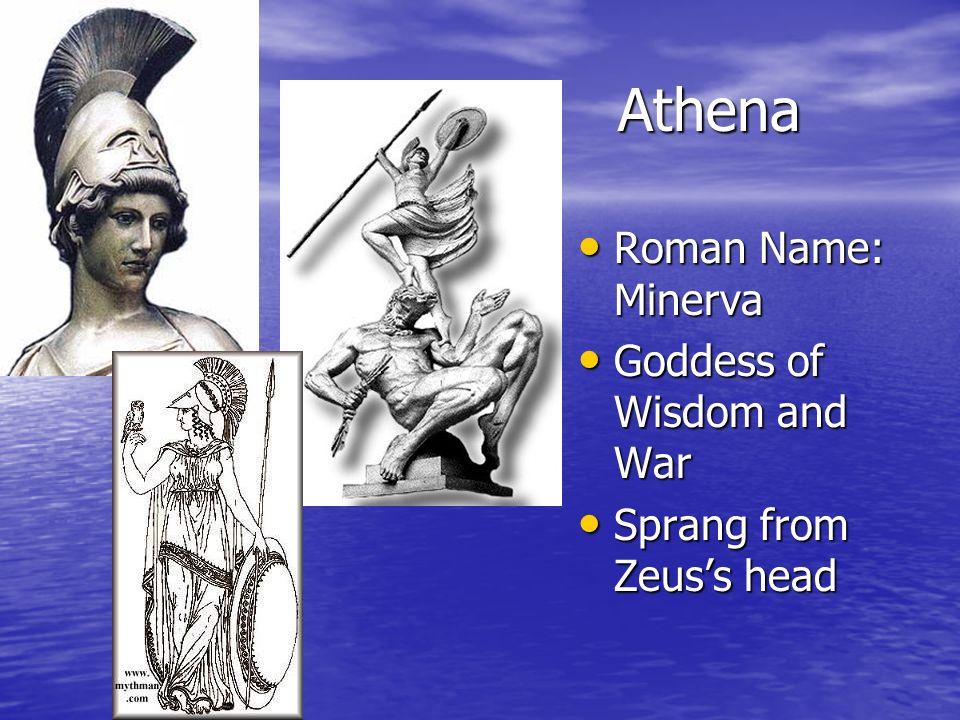 Athena Roman Name: Minerva Roman Name: Minerva Goddess of Wisdom and War Goddess of Wisdom and War Sprang from Zeuss head Sprang from Zeuss head