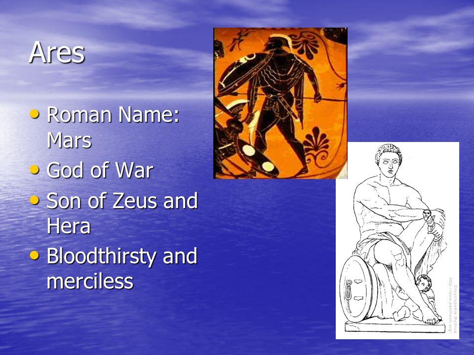 Ares Roman Name: Mars Roman Name: Mars God of War God of War Son of Zeus and Hera Son of Zeus and Hera Bloodthirsty and merciless Bloodthirsty and merciless