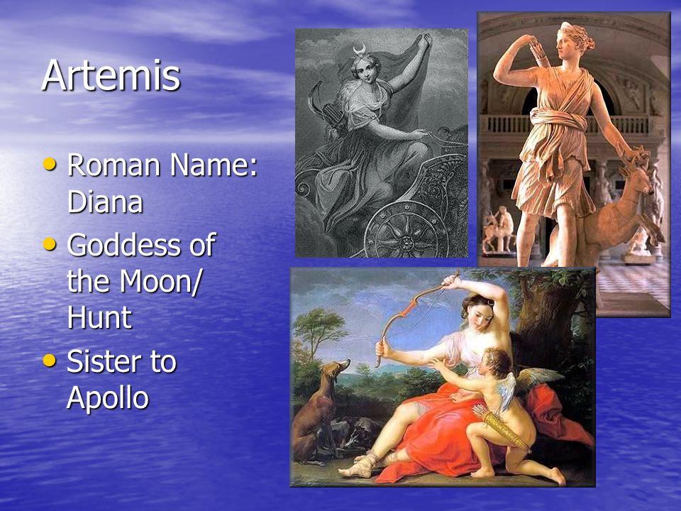 Artemis Roman Name: Diana Roman Name: Diana Goddess of the Moon/ Hunt Goddess of the Moon/ Hunt Sister to Apollo Sister to Apollo