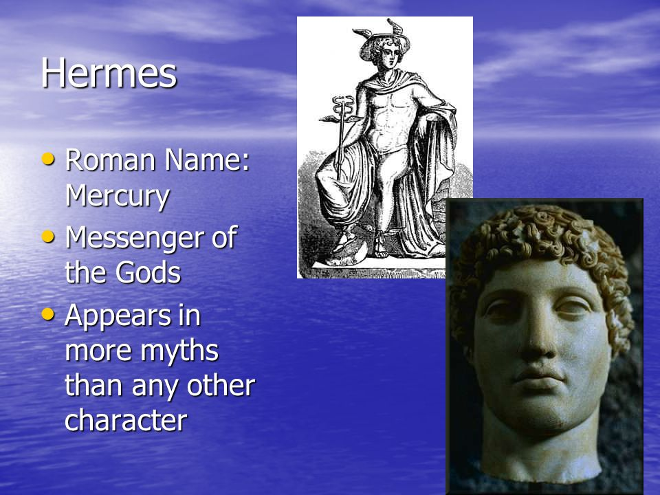 Hermes Roman Name: Mercury Roman Name: Mercury Messenger of the Gods Messenger of the Gods Appears in more myths than any other character Appears in more myths than any other character