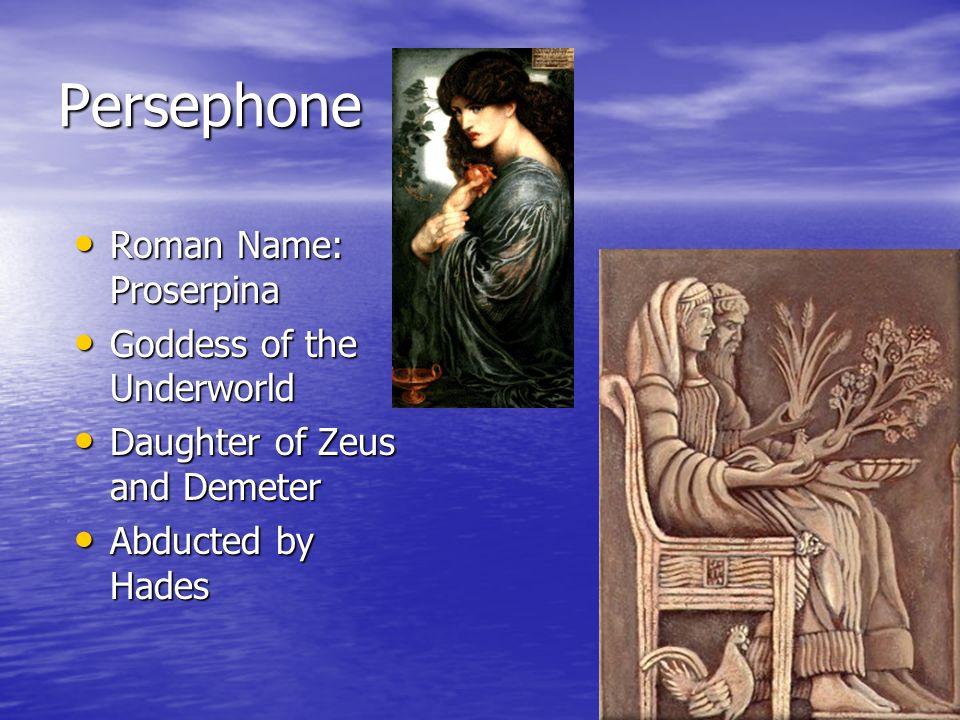 Persephone Roman Name: Proserpina Roman Name: Proserpina Goddess of the Underworld Goddess of the Underworld Daughter of Zeus and Demeter Daughter of Zeus and Demeter Abducted by Hades Abducted by Hades
