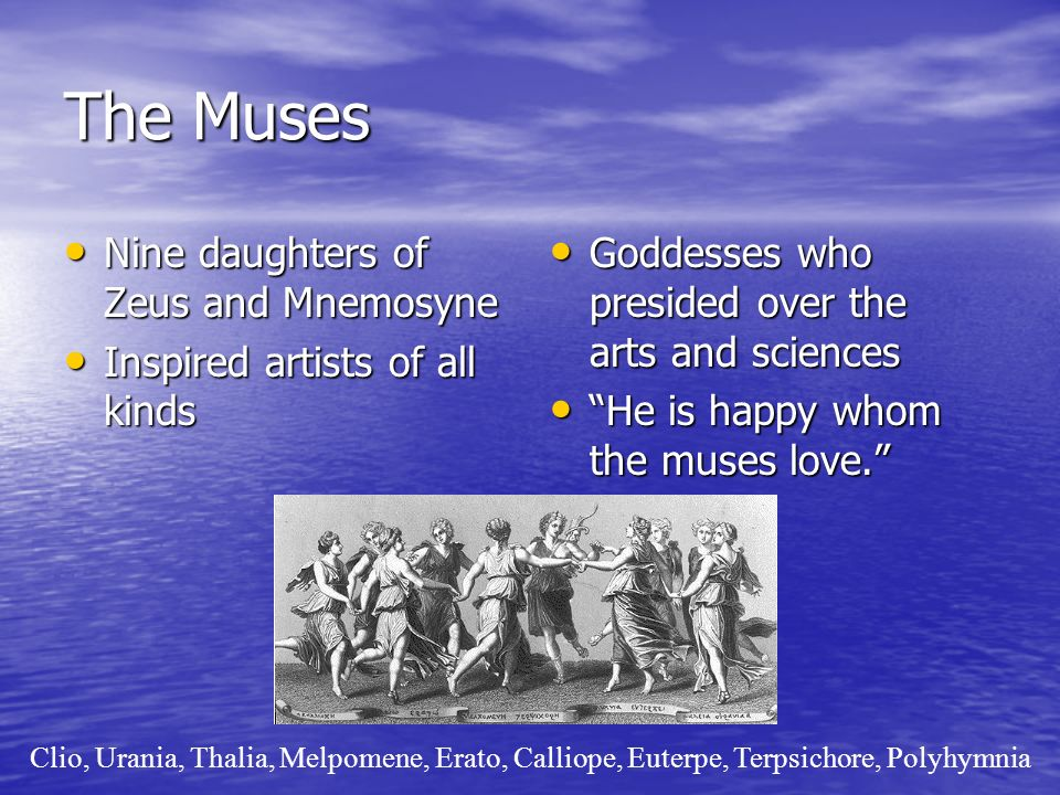 The Muses Nine daughters of Zeus and Mnemosyne Nine daughters of Zeus and Mnemosyne Inspired artists of all kinds Inspired artists of all kinds Goddesses who presided over the arts and sciences Goddesses who presided over the arts and sciences He is happy whom the muses love.