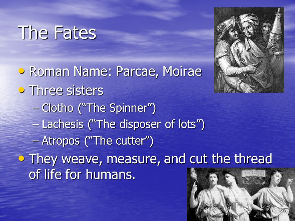 The Fates Roman Name: Parcae, Moirae Roman Name: Parcae, Moirae Three sisters Three sisters –Clotho (The Spinner) –Lachesis (The disposer of lots) –Atropos (The cutter) They weave, measure, and cut the thread of life for humans.