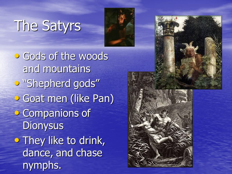 The Satyrs Gods of the woods and mountains Gods of the woods and mountains Shepherd gods Shepherd gods Goat men (like Pan) Goat men (like Pan) Companions of Dionysus Companions of Dionysus They like to drink, dance, and chase nymphs.