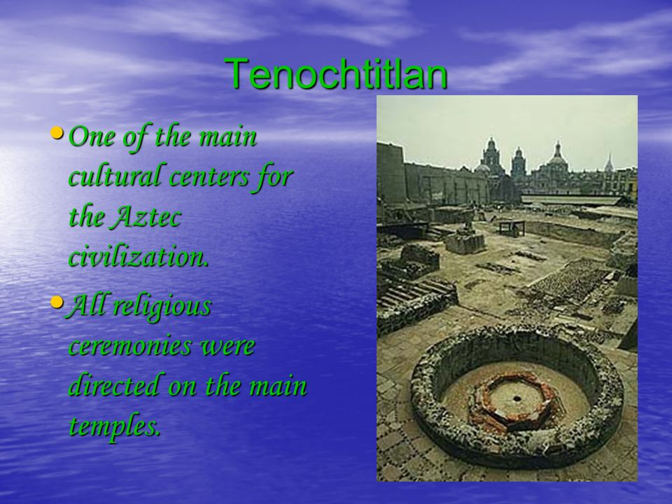 Tenochtitlan One of the main cultural centers for the Aztec civilization. One of the main cultural centers for the Aztec civilization. All religious c