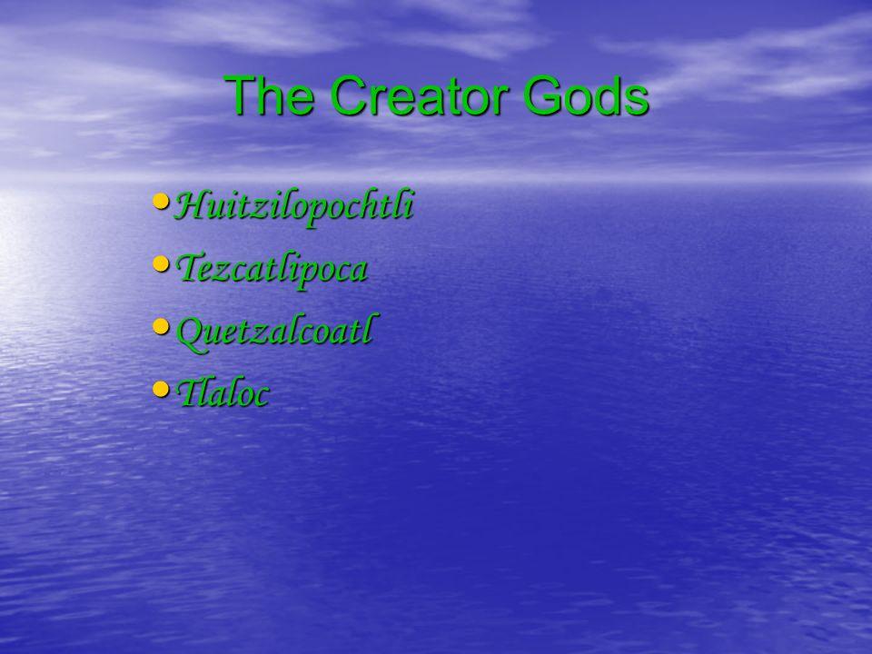 The Creator Gods Huitzilopochtli Huitzilopochtli Tezcatlipoca Tezcatlipoca Quetzalcoatl Quetzalcoatl Tlaloc Tlaloc
