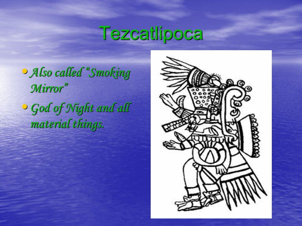 Tezcatlipoca Also called Smoking Mirror Also called Smoking Mirror God of Night and all material things.