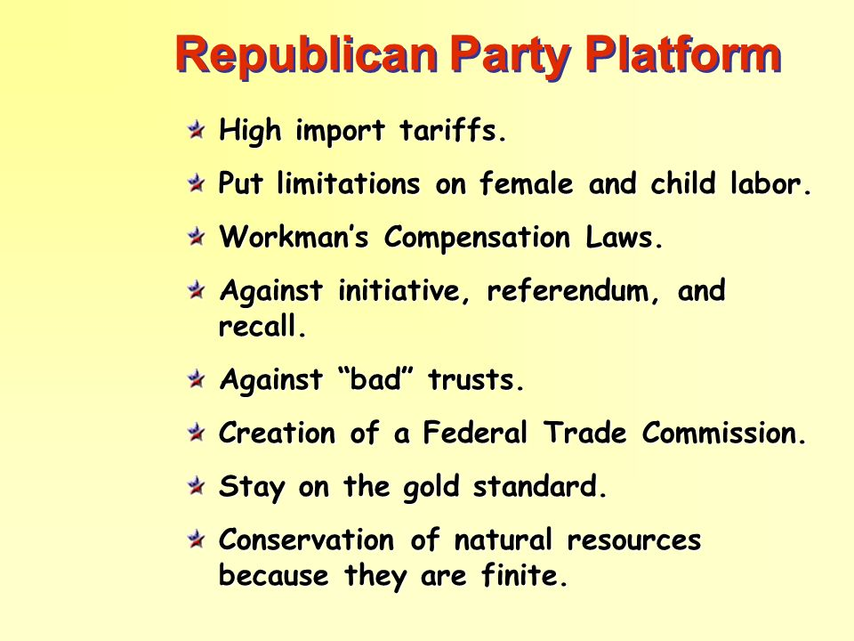 Republican Party Platform High import tariffs. Put limitations on female and child labor. Workmans Compensation Laws. Against initiative, referendum,