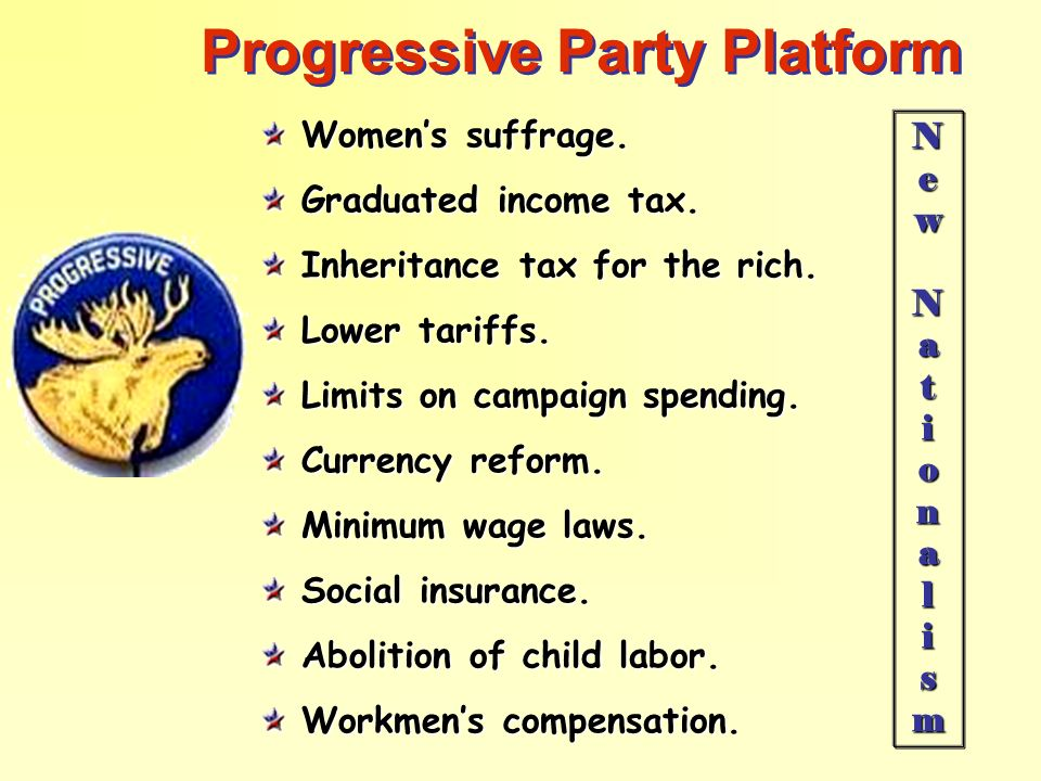 Progressive Party Platform Womens suffrage. Graduated income tax. Inheritance tax for the rich. Lower tariffs. Limits on campaign spending. Currency r
