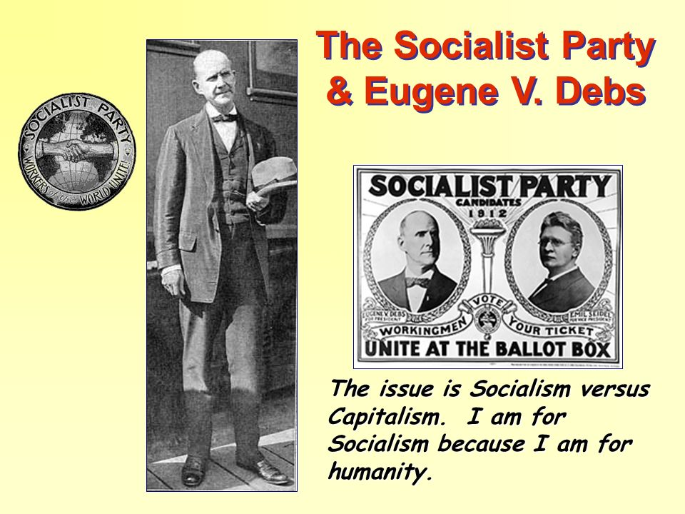 The Socialist Party & Eugene V. Debs The issue is Socialism versus Capitalism. I am for Socialism because I am for humanity.